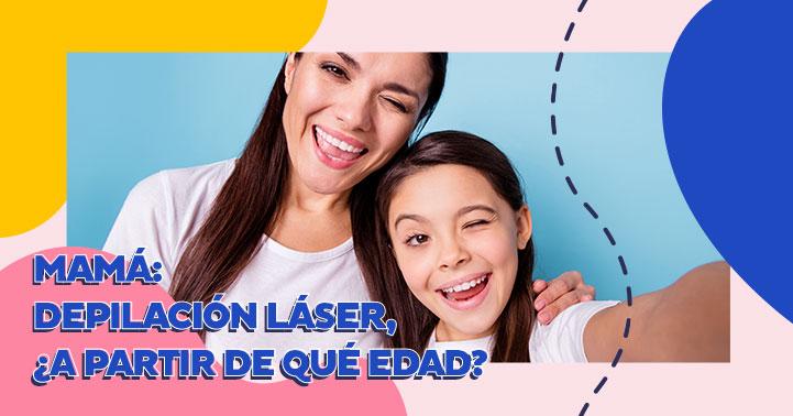 Mamá: Depilación Láser, ¿a partir de qué edad?